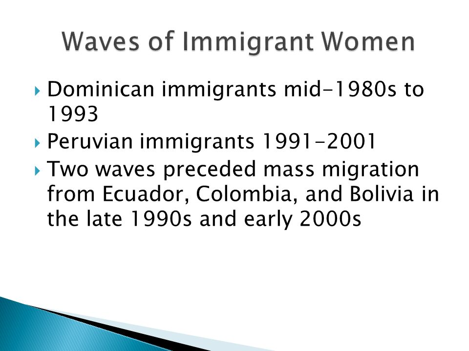 Dominican immigrants mid-1980s to 1993 Peruvian immigrants 1991-2001 Two waves preceded mass migration from Ecuador, Colombia, and Bolivia in the late