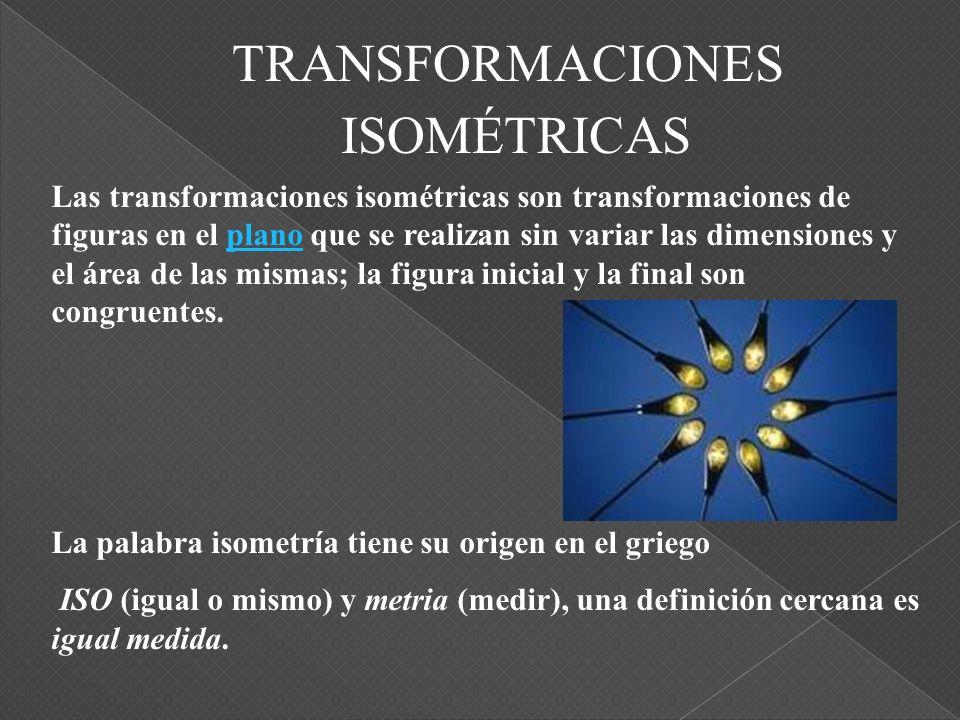 TRANSFORMACIONES Las transformaciones isométricas son transformaciones de figuras en el plano que se realizan sin variar las dimensiones y el área de las mismas; la figura inicial y la final son congruentes.plano La palabra isometría tiene su origen en el griego ISO (igual o mismo) y metria (medir), una definición cercana es igual medida.