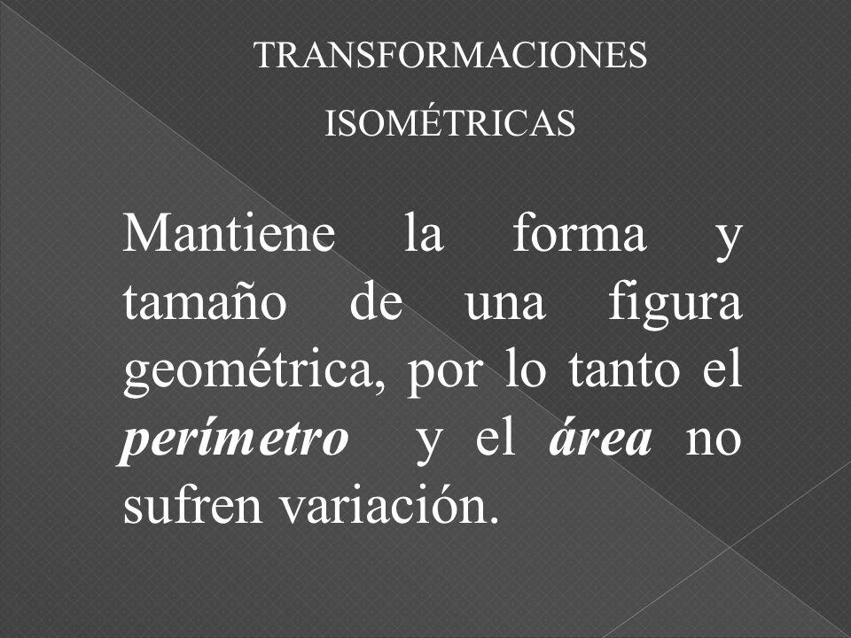 TRANSFORMACIONES Las transformaciones isométricas son transformaciones de figuras en el plano que se realizan sin variar las dimensiones y el área de