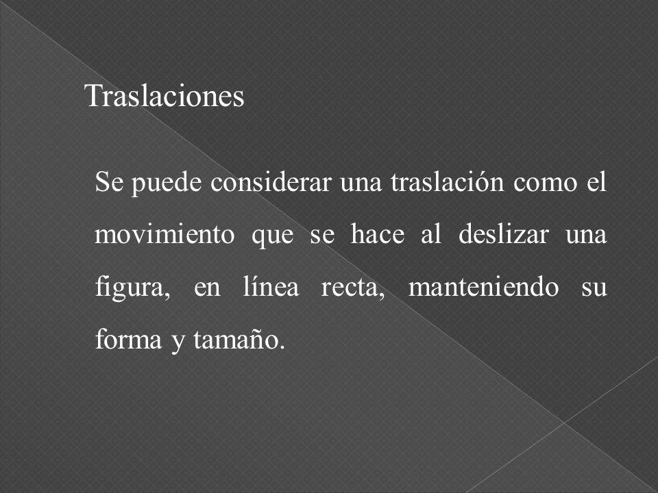 Traslaciones Se puede considerar una traslación como el movimiento que se hace al deslizar una figura, en línea recta, manteniendo su forma y tamaño.