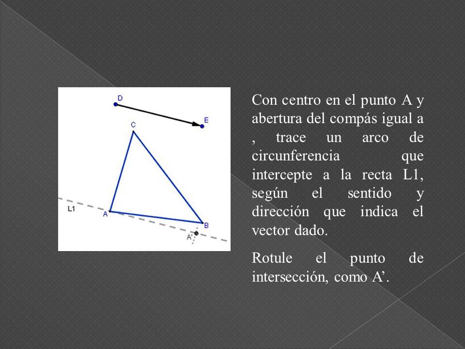 Con centro en el punto A y abertura del compás igual a, trace un arco de circunferencia que intercepte a la recta L1, según el sentido y dirección que indica el vector dado.