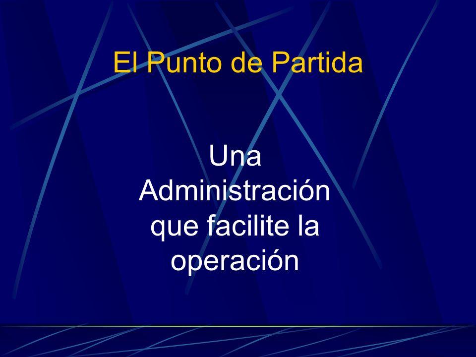 El Punto de Partida Una Administración que facilite la operación