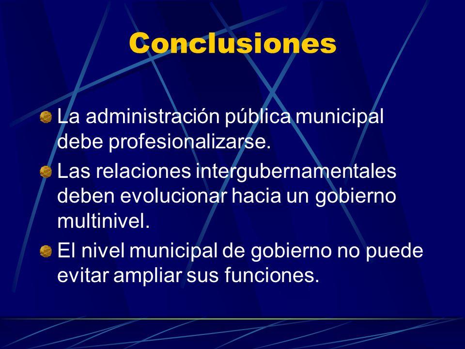 Conclusiones La administración pública municipal debe profesionalizarse. Las relaciones intergubernamentales deben evolucionar hacia un gobierno multi