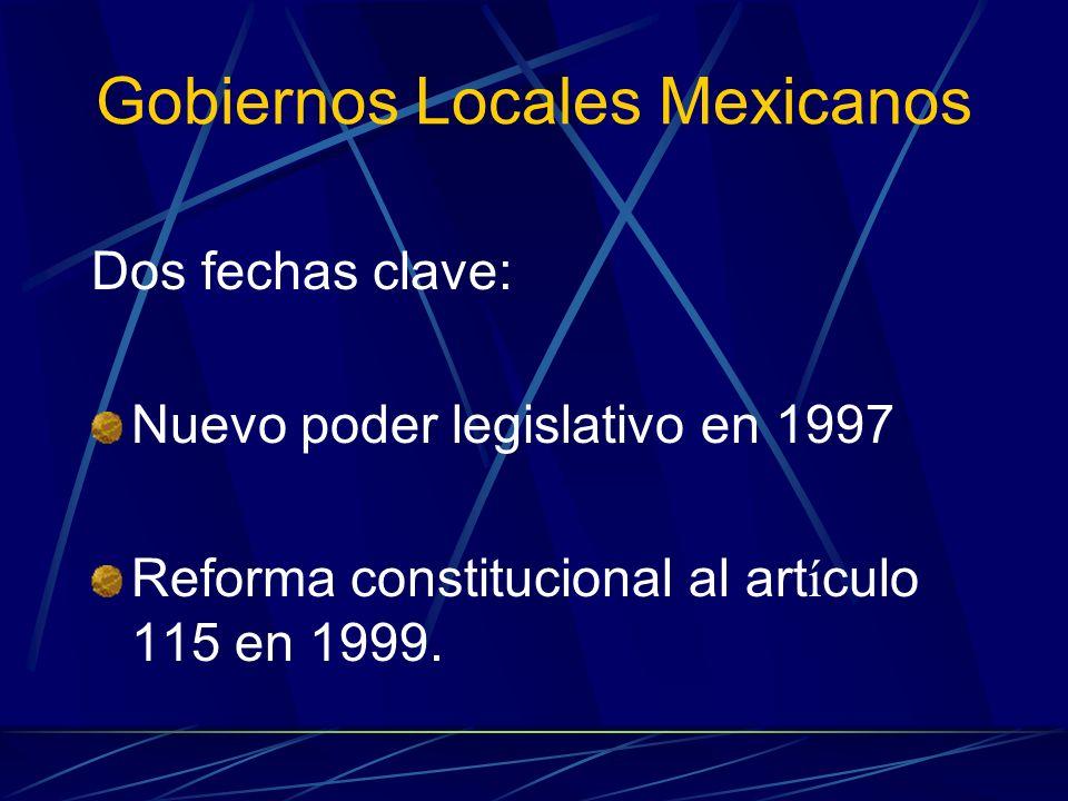 Gobiernos Locales Mexicanos Dos fechas clave: Nuevo poder legislativo en 1997 Reforma constitucional al art í culo 115 en 1999.