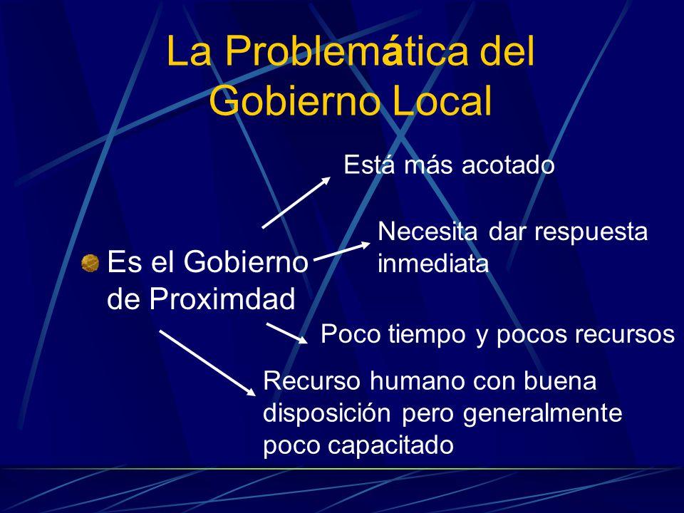 La Problemática del Gobierno Local Es el Gobierno de Proximdad Está más acotado Recurso humano con buena disposición pero generalmente poco capacitado