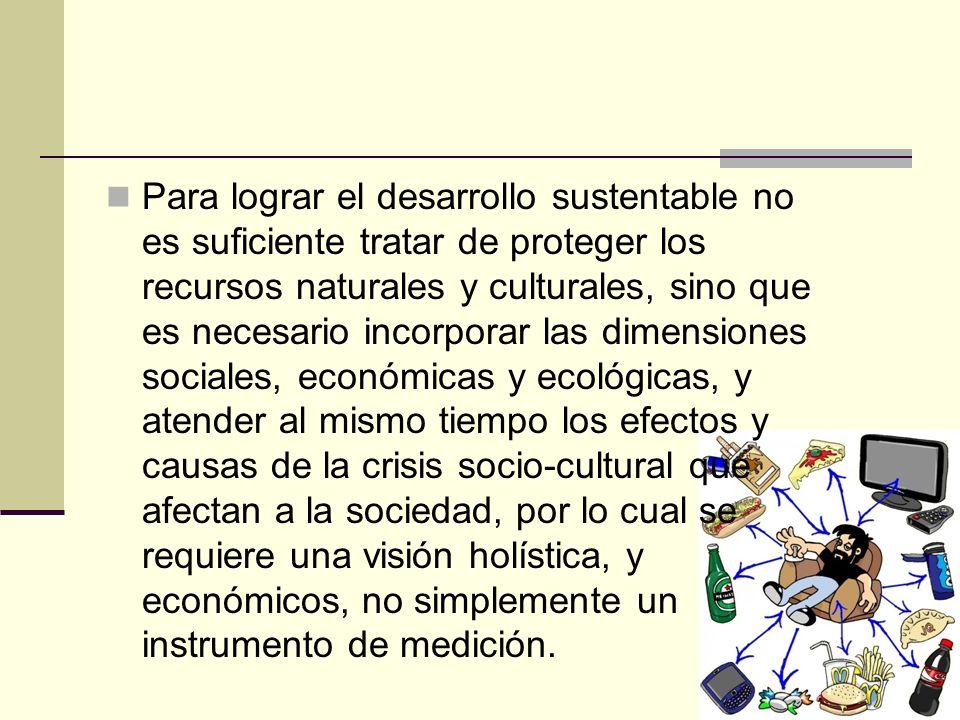 Para lograr el desarrollo sustentable no es suficiente tratar de proteger los recursos naturales y culturales, sino que es necesario incorporar las di