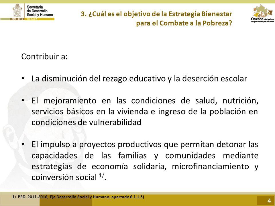 3. ¿Cuál es el objetivo de la Estrategia Bienestar para el Combate a la Pobreza? Contribuir a: La disminución del rezago educativo y la deserción esco