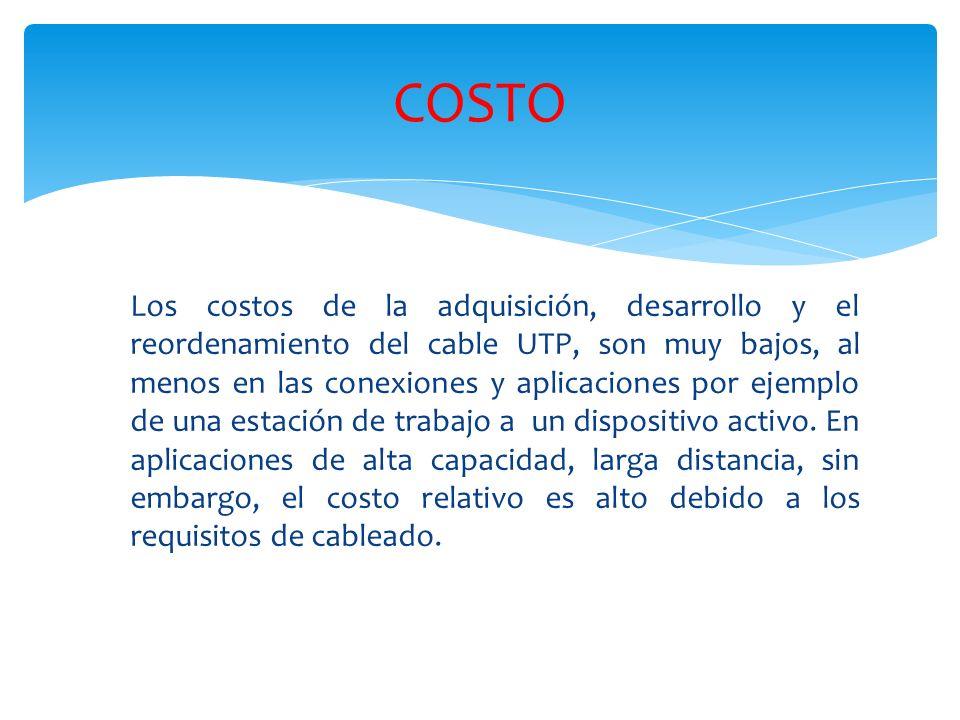 Los costos de la adquisición, desarrollo y el reordenamiento del cable UTP, son muy bajos, al menos en las conexiones y aplicaciones por ejemplo de una estación de trabajo a un dispositivo activo.