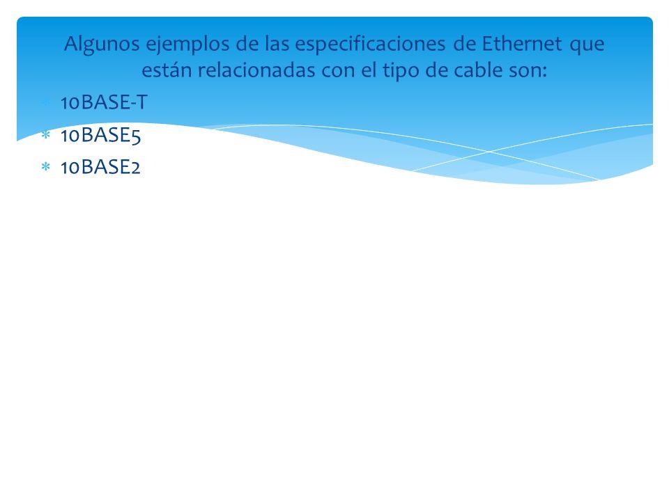 Algunos ejemplos de las especificaciones de Ethernet que están relacionadas con el tipo de cable son: 10BASE-T 10BASE5 10BASE2