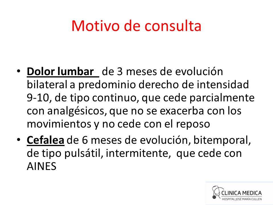 Motivo de consulta Dolor lumbar de 3 meses de evolución bilateral a predominio derecho de intensidad 9-10, de tipo continuo, que cede parcialmente con