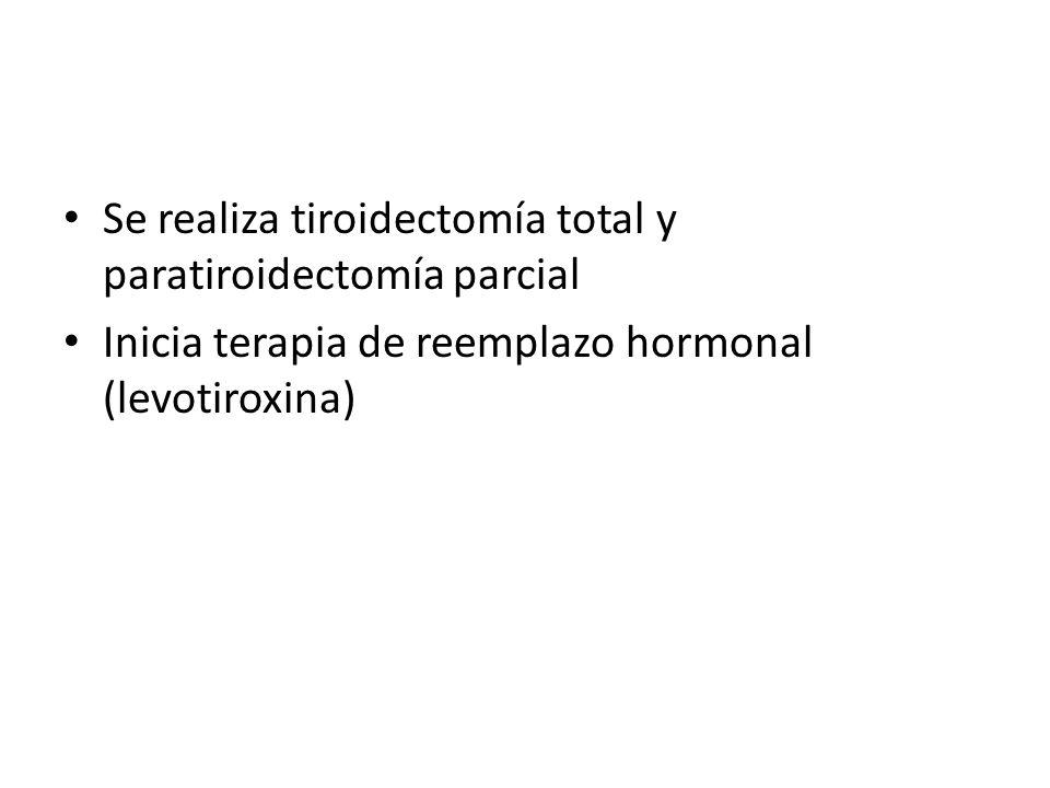 Se realiza tiroidectomía total y paratiroidectomía parcial Inicia terapia de reemplazo hormonal (levotiroxina)
