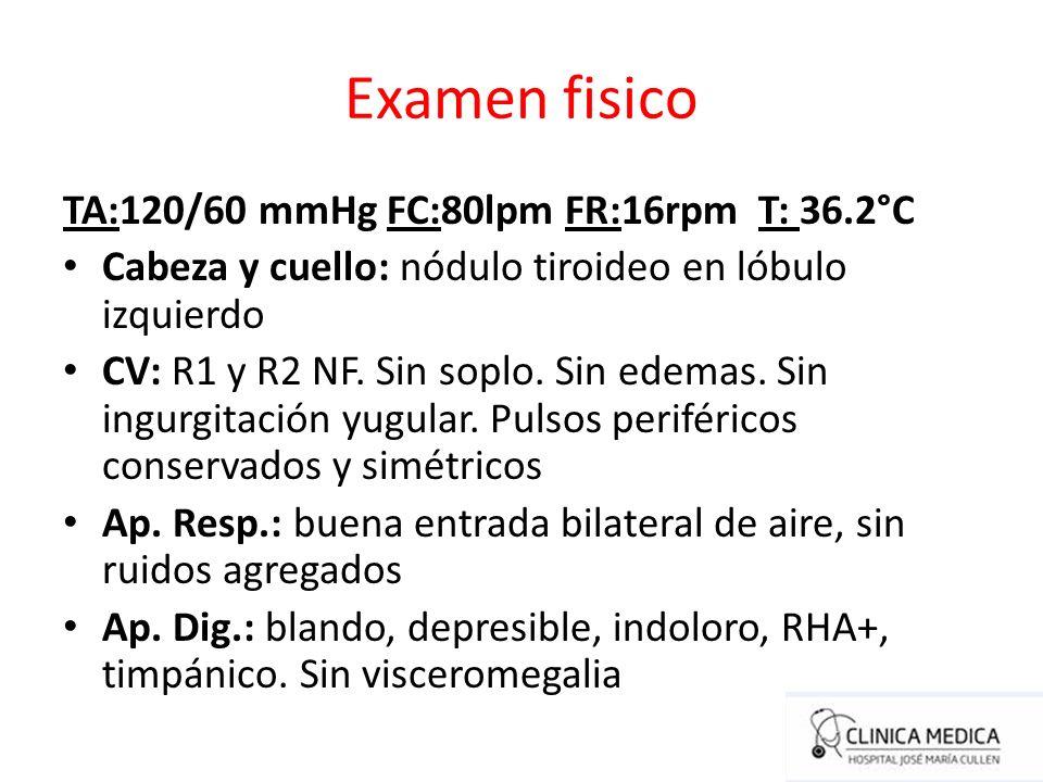 Examen fisico TA:120/60 mmHg FC:80lpm FR:16rpm T: 36.2°C Cabeza y cuello: nódulo tiroideo en lóbulo izquierdo CV: R1 y R2 NF. Sin soplo. Sin edemas. S