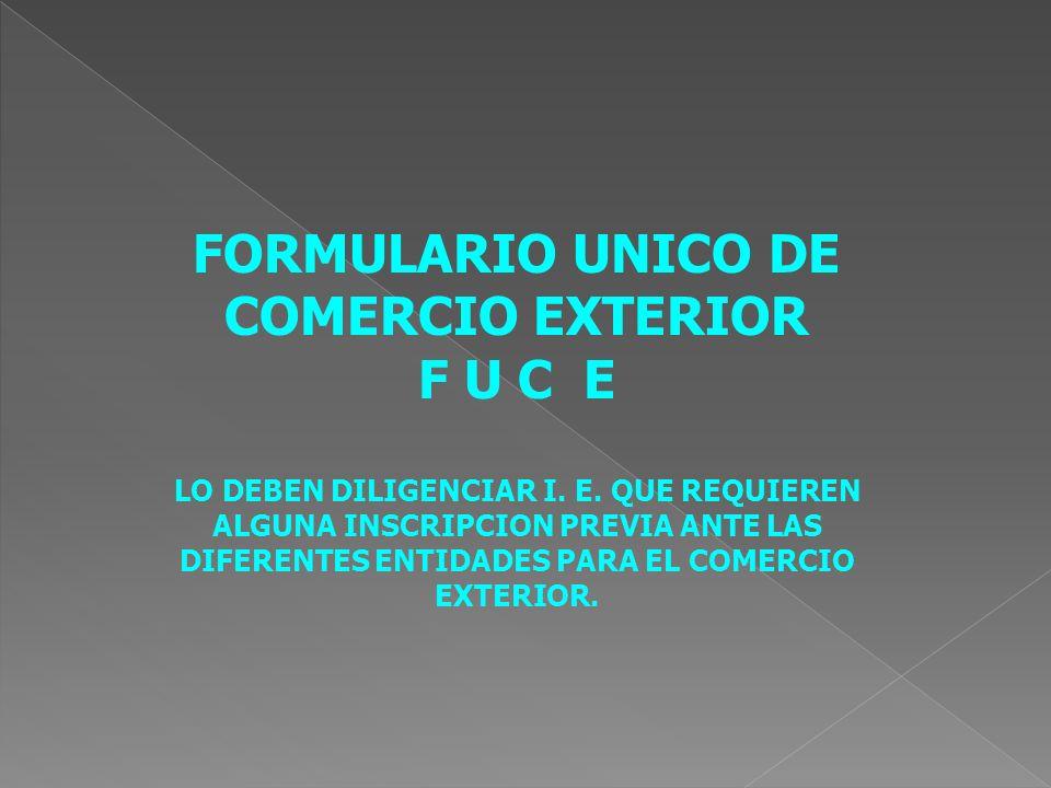 FORMULARIO UNICO DE COMERCIO EXTERIOR F U C E LO DEBEN DILIGENCIAR I.