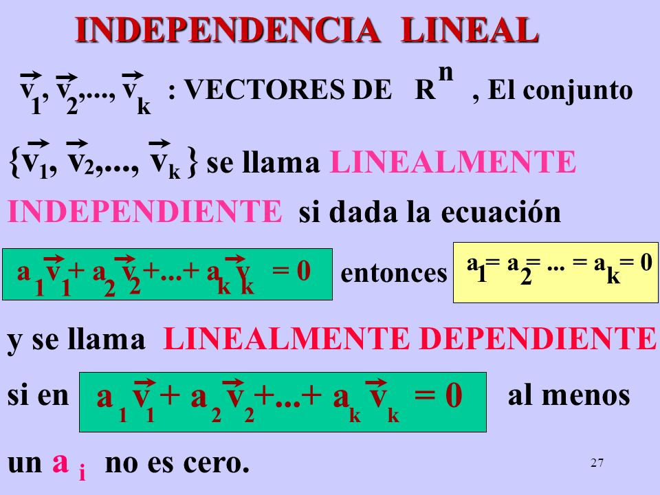 27 INDEPENDENCIA LINEAL INDEPENDIENTE si dada la ecuación {v, v,..., v } 1 2 k a v + a v +...+ a v 1 2 2 kk 1 = 0 v, v,..., v 12k : VECTORES DE R, El