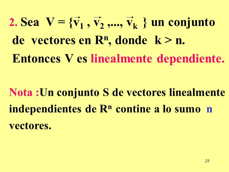 29 2. Sea V = {v 1, v 2,..., v k } un conjunto de vectores en R n, donde k > n. Entonces V es linealmente dependiente. Nota :Un conjunto S de vectores