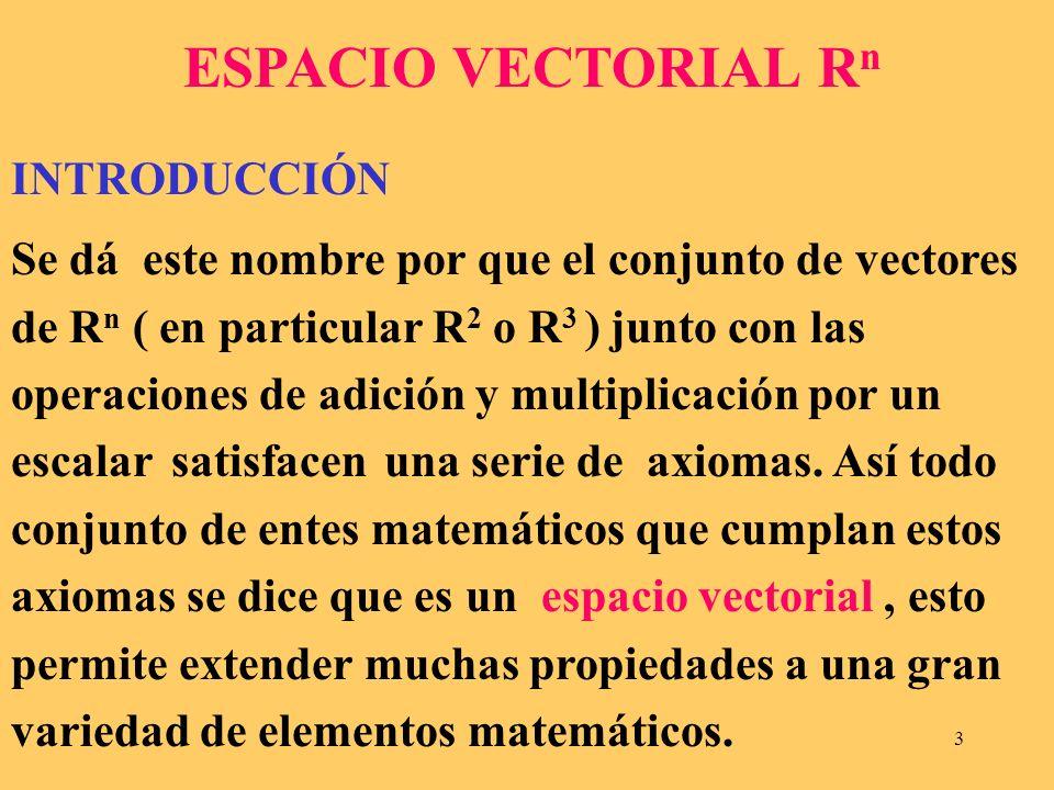 3 ESPACIO VECTORIAL R n INTRODUCCIÓN Se dá este nombre por que el conjunto de vectores de R n ( en particular R 2 o R 3 ) junto con las operaciones de