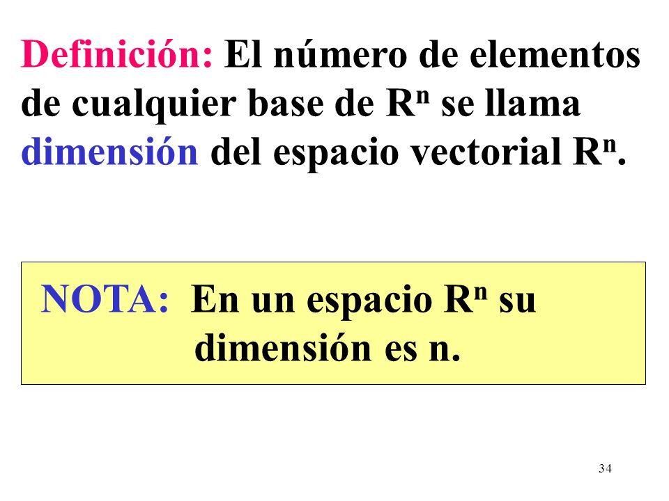 34 Definición: El número de elementos de cualquier base de R n se llama dimensión del espacio vectorial R n. NOTA: En un espacio R n su dimensión es n