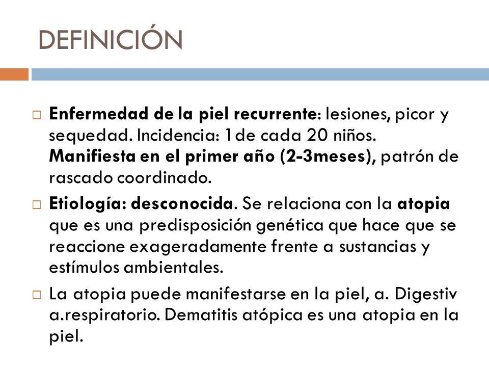 DEFINICIÓN Enfermedad de la piel recurrente: lesiones, picor y sequedad. Incidencia: 1de cada 20 niños. Manifiesta en el primer año (2-3meses), patrón