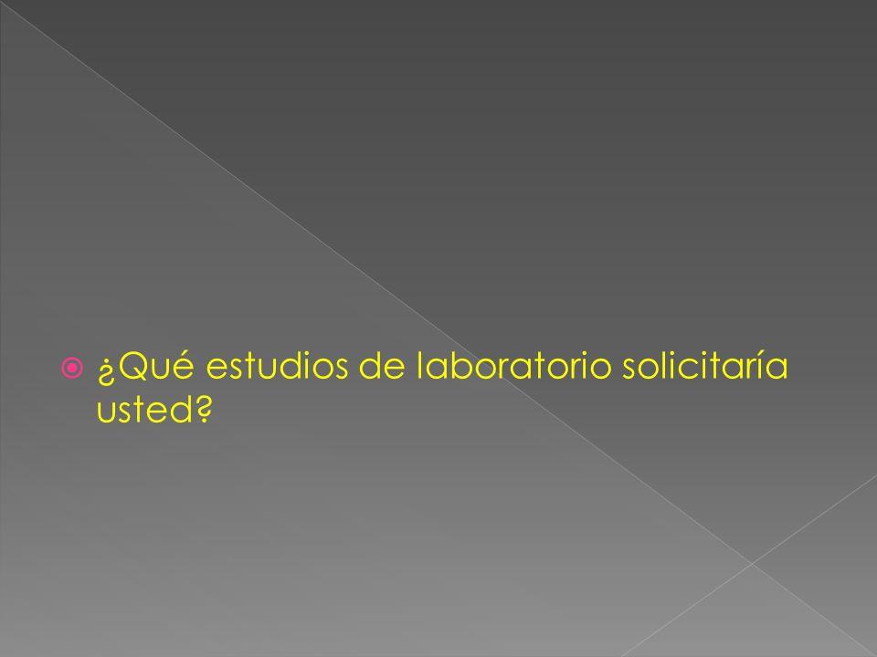 ¿Qué estudios de laboratorio solicitaría usted?