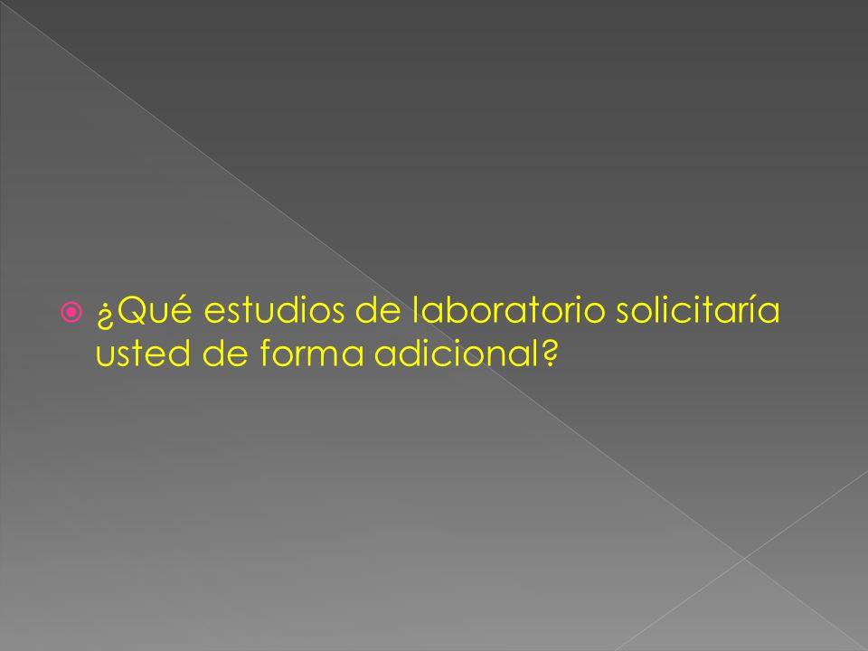 ¿Qué estudios de laboratorio solicitaría usted de forma adicional?