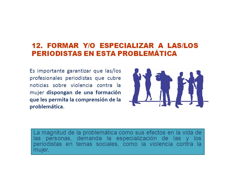 12. FORMAR Y/O ESPECIALIZAR A LAS/LOS PERIODISTAS EN ESTA PROBLEMÁTICA Es importante garantizar que las/los profesionales periodistas que cubre notici