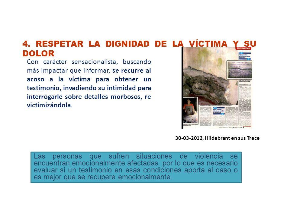 4. RESPETAR LA DIGNIDAD DE LA VÍCTIMA Y SU DOLOR Con carácter sensacionalista, buscando más impactar que informar, se recurre al acoso a la víctima pa