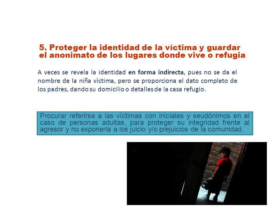 5. Proteger la identidad de la víctima y guardar el anonimato de los lugares donde vive o refugia A veces se revela la identidad en forma indirecta, p