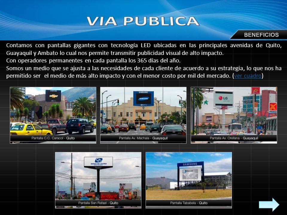 Contamos con pantallas gigantes con tecnología LED ubicadas en las principales avenidas de Quito, Guayaquil y Ambato lo cual nos permite transmitir publicidad visual de alto impacto.