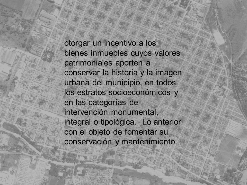 otorgar un incentivo a los bienes inmuebles cuyos valores patrimoniales aporten a conservar la historia y la imagen urbana del municipio, en todos los