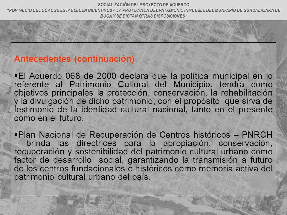 Antecedentes (continuación) El Acuerdo 068 de 2000 declara que la política municipal en lo referente al Patrimonio Cultural del Municipio, tendrá como