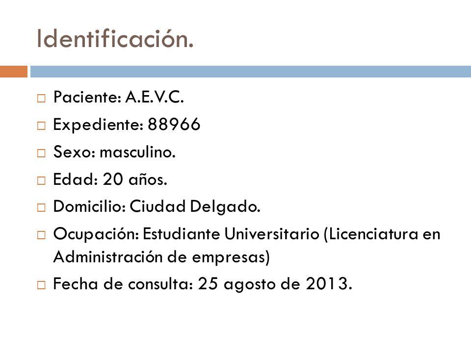 Identificación. Paciente: A.E.V.C. Expediente: 88966 Sexo: masculino. Edad: 20 años. Domicilio: Ciudad Delgado. Ocupación: Estudiante Universitario (L
