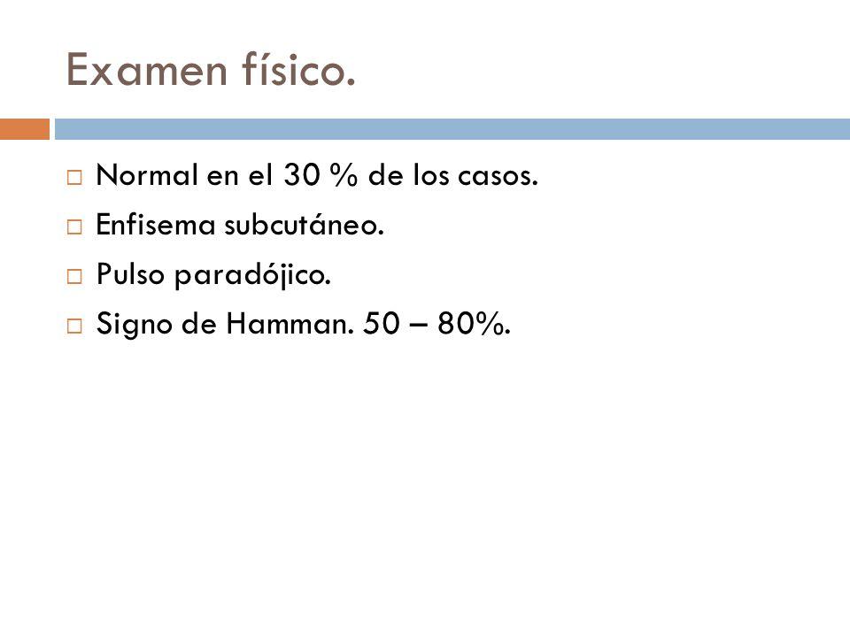 Examen físico. Normal en el 30 % de los casos. Enfisema subcutáneo. Pulso paradójico. Signo de Hamman. 50 – 80%.