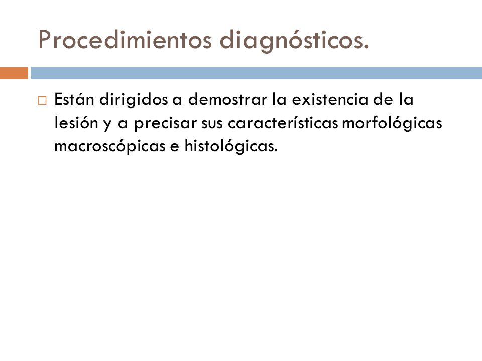 Procedimientos diagnósticos. Están dirigidos a demostrar la existencia de la lesión y a precisar sus características morfológicas macroscópicas e hist