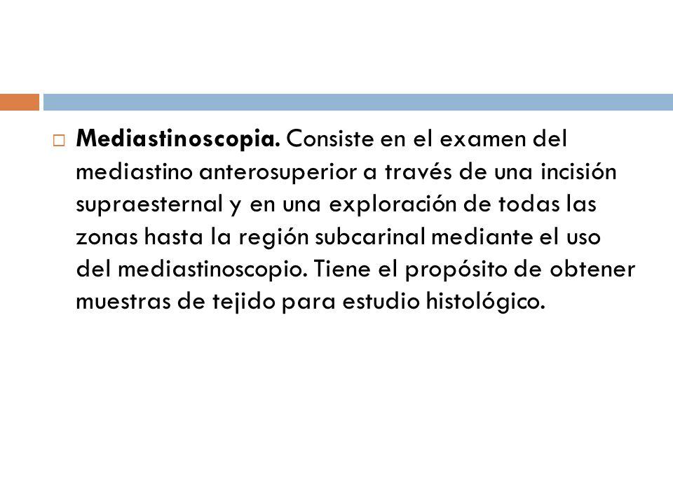 Mediastinoscopia. Consiste en el examen del mediastino anterosuperior a través de una incisión supraesternal y en una exploración de todas las zonas h