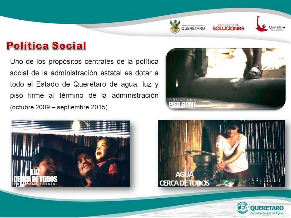 Uno de los propósitos centrales de la política social de la administración estatal es dotar a todo el Estado de Querétaro de agua, luz y piso firme al término de la administración (octubre 2009 – septiembre 2015).