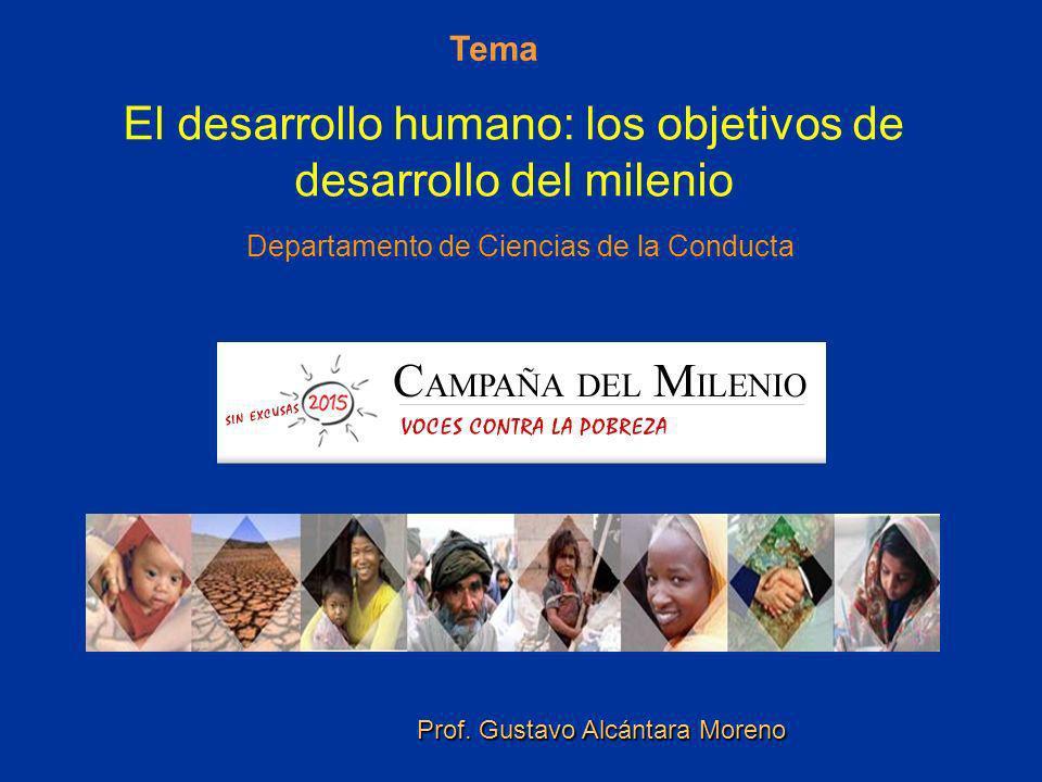 El desarrollo humano: los objetivos de desarrollo del milenio Departamento de Ciencias de la Conducta Tema Prof. Gustavo Alcántara Moreno