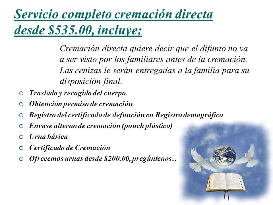 18 Servicio completo cremación directa desde $535.00, incluye; Traslado y recogido del cuerpo. Obtención permiso de cremación Registro del certificado