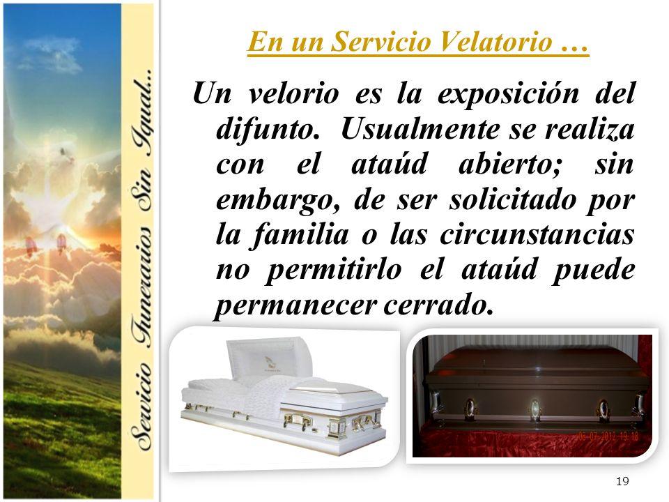 19 En un Servicio Velatorio … Un velorio es la exposición del difunto. Usualmente se realiza con el ataúd abierto; sin embargo, de ser solicitado por