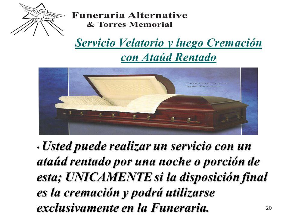 20 Servicio Velatorio y luego Cremación con Ataúd Rentado Usted puede realizar un servicio con un ataúd rentado por una noche o porción de esta; UNICAMENTE si la disposición final es la cremación y podrá utilizarse exclusivamente en la Funeraria.