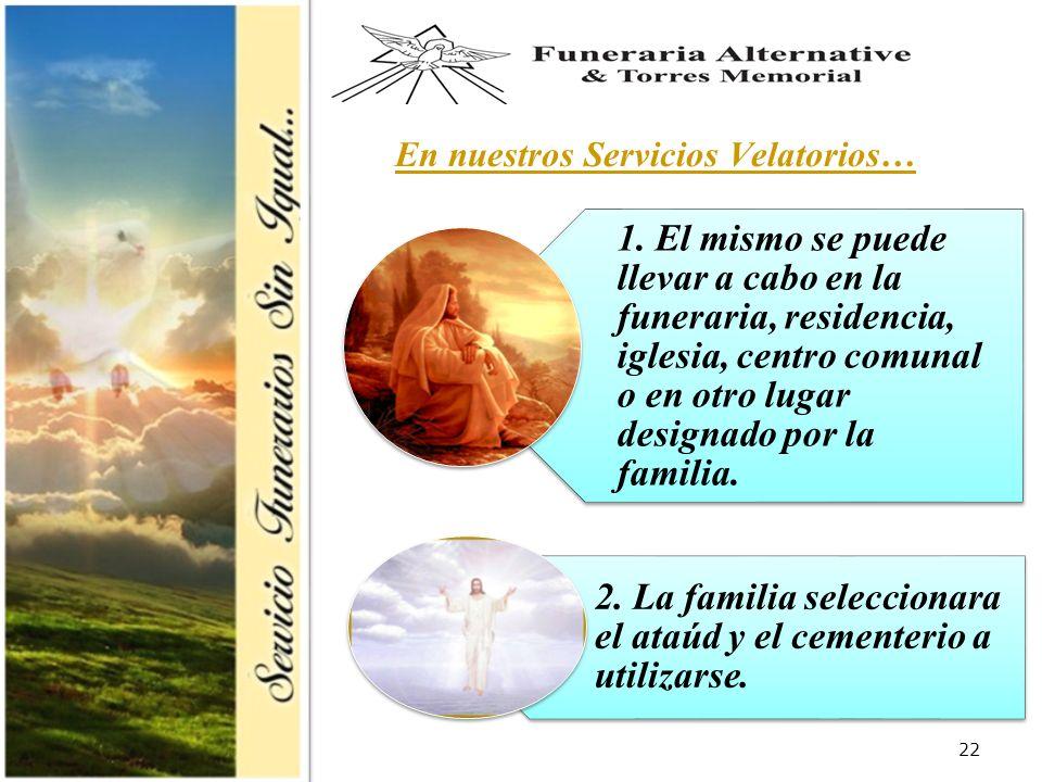 22 En nuestros Servicios Velatorios… 1. El mismo se puede llevar a cabo en la funeraria, residencia, iglesia, centro comunal o en otro lugar designado