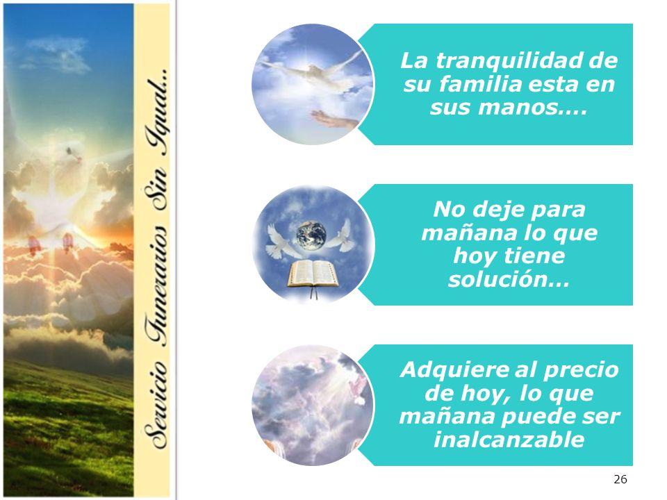 26 La tranquilidad de su familia esta en sus manos…. No deje para mañana lo que hoy tiene solución… Adquiere al precio de hoy, lo que mañana puede ser