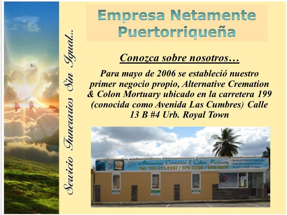 5 Conozca sobre nosotros… Para mayo de 2006 se estableció nuestro primer negocio propio, Alternative Cremation & Colon Mortuary ubicado en la carretera 199 (conocida como Avenida Las Cumbres) Calle 13 B #4 Urb.