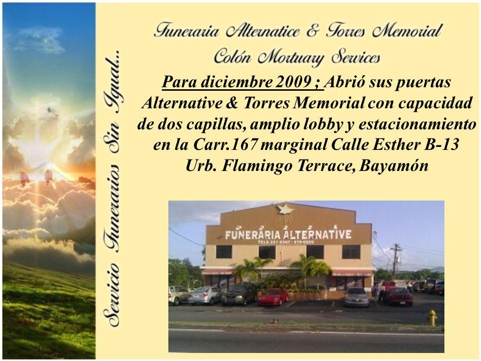 6 Para diciembre 2009 ; Abrió sus puertas Alternative & Torres Memorial con capacidad de dos capillas, amplio lobby y estacionamiento en la Carr.167 m