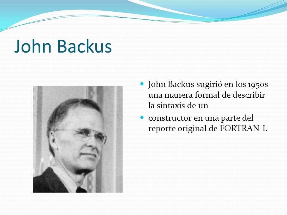 John Backus John Backus sugirió en los 1950s una manera formal de describir la sintaxis de un constructor en una parte del reporte original de FORTRAN