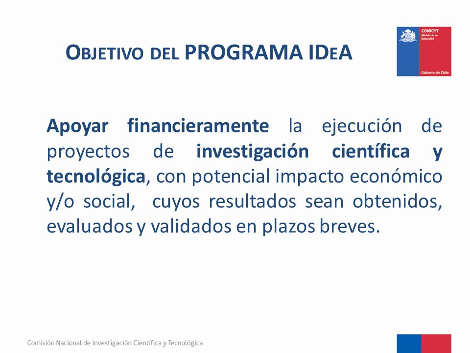 O BJETIVO DEL PROGRAMA ID E A Apoyar financieramente la ejecución de proyectos de investigación científica y tecnológica, con potencial impacto económico y/o social, cuyos resultados sean obtenidos, evaluados y validados en plazos breves.