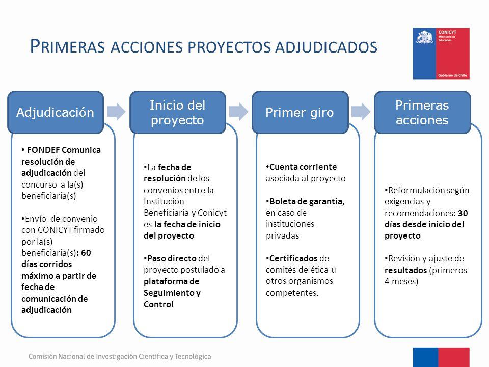 P RIMERAS ACCIONES PROYECTOS ADJUDICADOS FONDEF Comunica resolución de adjudicación del concurso a la(s) beneficiaria(s) Envío de convenio con CONICYT firmado por la(s) beneficiaria(s): 60 días corridos máximo a partir de fecha de comunicación de adjudicación La fecha de resolución de los convenios entre la Institución Beneficiaria y Conicyt es la fecha de inicio del proyecto Paso directo del proyecto postulado a plataforma de Seguimiento y Control Cuenta corriente asociada al proyecto Boleta de garantía, en caso de instituciones privadas Certificados de comités de ética u otros organismos competentes.