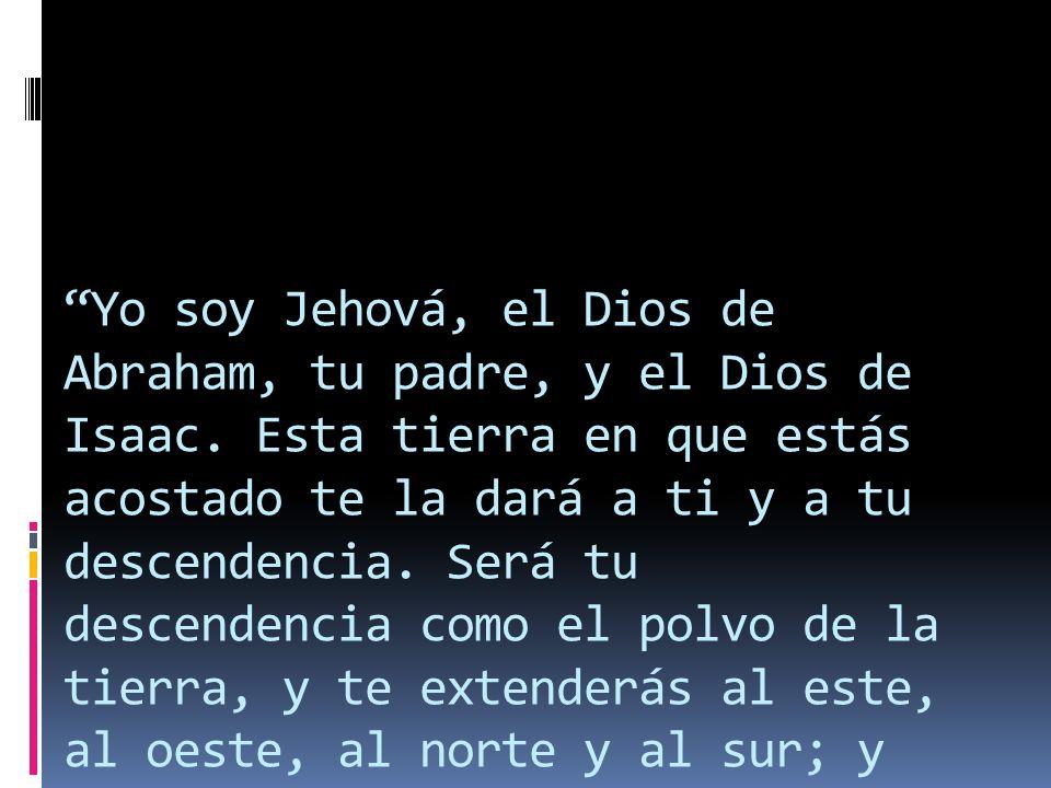 Yo soy Jehová, el Dios de Abraham, tu padre, y el Dios de Isaac. Esta tierra en que estás acostado te la dará a ti y a tu descendencia. Será tu descen