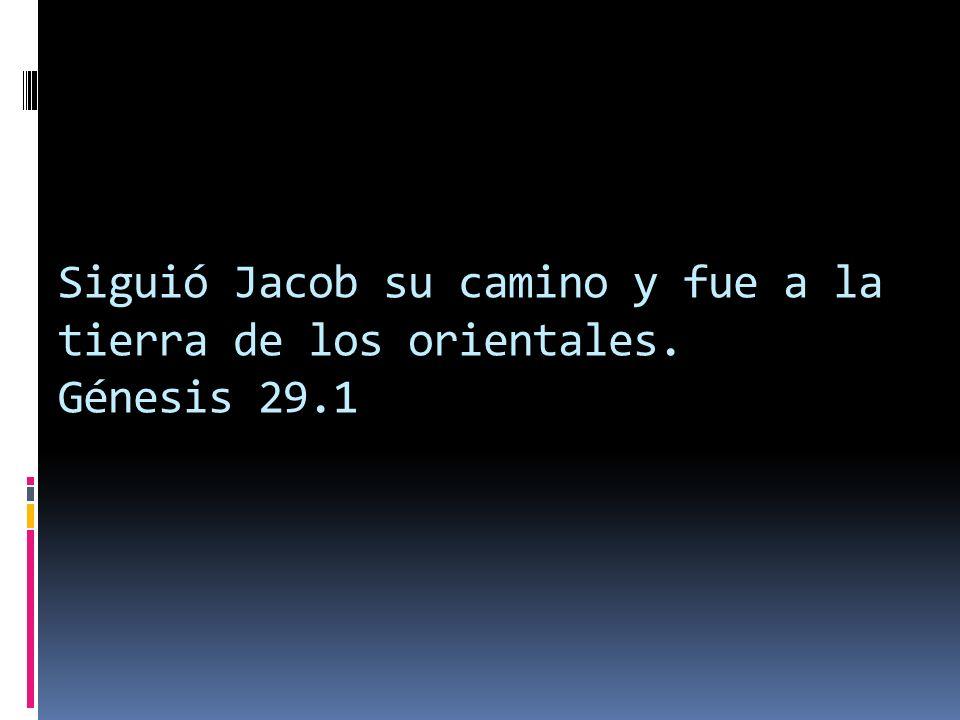 Siguió Jacob su camino y fue a la tierra de los orientales. Génesis 29.1