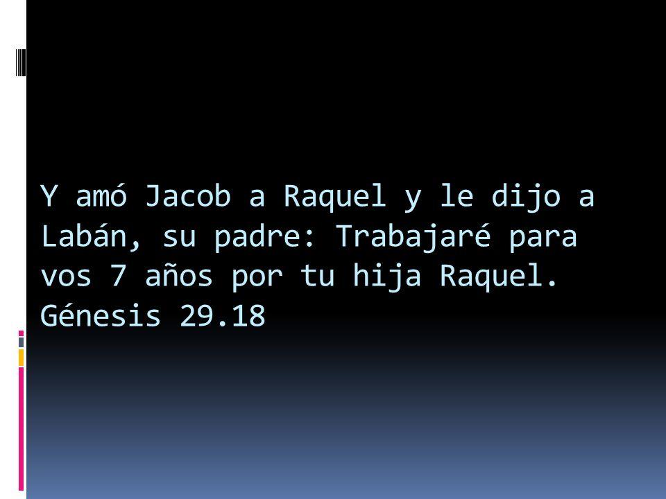 Y amó Jacob a Raquel y le dijo a Labán, su padre: Trabajaré para vos 7 años por tu hija Raquel.
