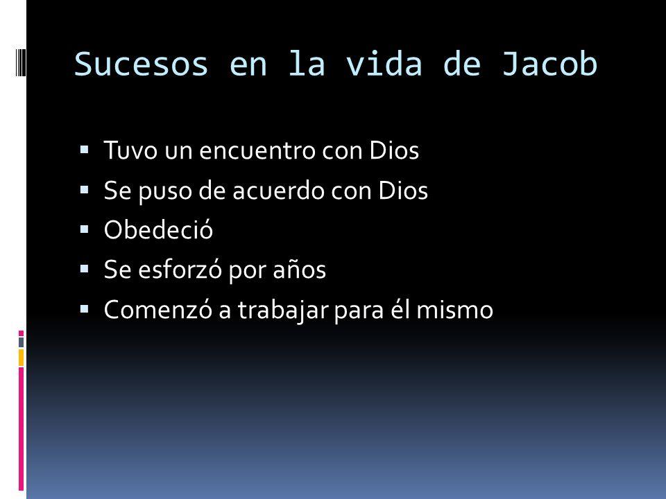 Sucesos en la vida de Jacob Tuvo un encuentro con Dios Se puso de acuerdo con Dios Obedeció Se esforzó por años Comenzó a trabajar para él mismo